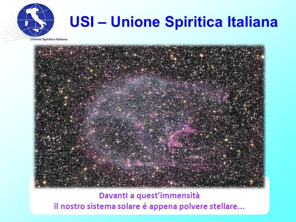 USI – Unione Spiritica Italiana DavantI a quest immensità il nostro sistema solare é appena polvere stellare...