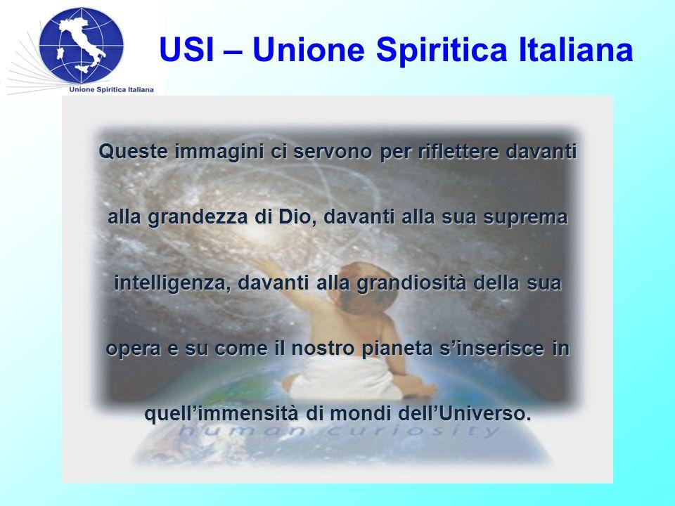 USI – Unione Spiritica Italiana Queste immagini ci servono per riflettere davanti alla grandezza di Dio, davanti alla sua suprema intelligenza, davanti alla grandiosità della sua opera e su come il nostro pianeta s'inserisce in quell'immensità di mondi dell'Universo.
