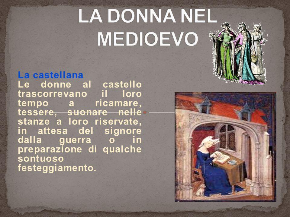 La castellana Le donne al castello trascorrevano il loro tempo a ricamare, tessere, suonare nelle stanze a loro riservate, in attesa del signore dalla