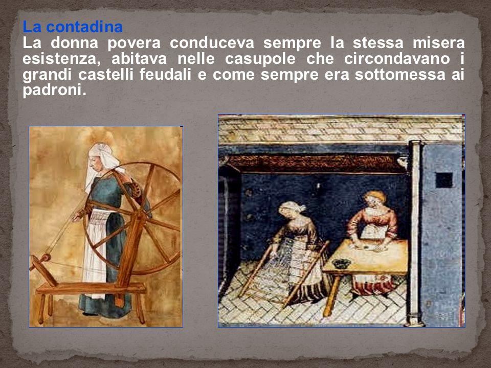 La contadina La donna povera conduceva sempre la stessa misera esistenza, abitava nelle casupole che circondavano i grandi castelli feudali e come sem