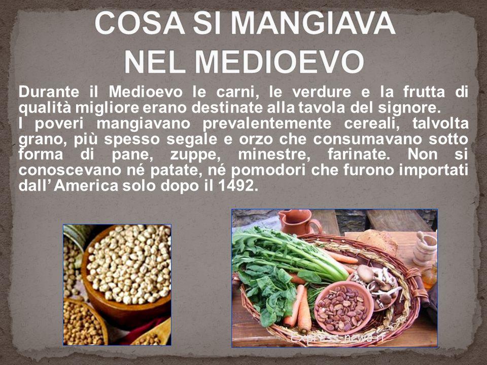 Durante il Medioevo le carni, le verdure e la frutta di qualità migliore erano destinate alla tavola del signore. I poveri mangiavano prevalentemente
