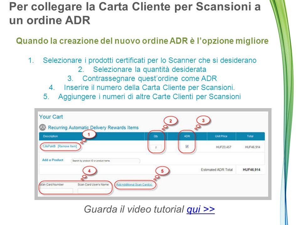 Per collegare la Carta Cliente per Scansioni a un ordine ADR Quando la creazione del nuovo ordine ADR è l'opzione migliore 1.Selezionare i prodotti certificati per lo Scanner che si desiderano 2.Selezionare la quantità desiderata 3.Contrassegnare quest'ordine come ADR 4.Inserire il numero della Carta Cliente per Scansioni.