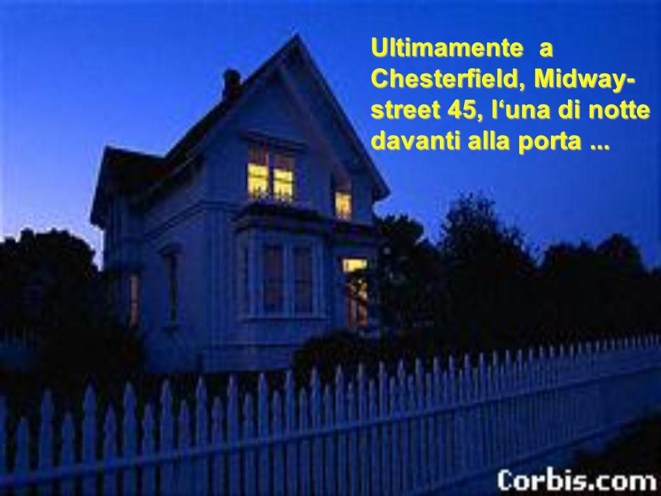 Ultimamente a Chesterfield, Midway- street 45, l'una di notte davanti alla porta...
