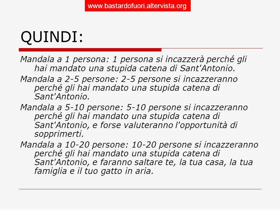 QUINDI: Mandala a 1 persona: 1 persona si incazzerà perché gli hai mandato una stupida catena di Sant Antonio.
