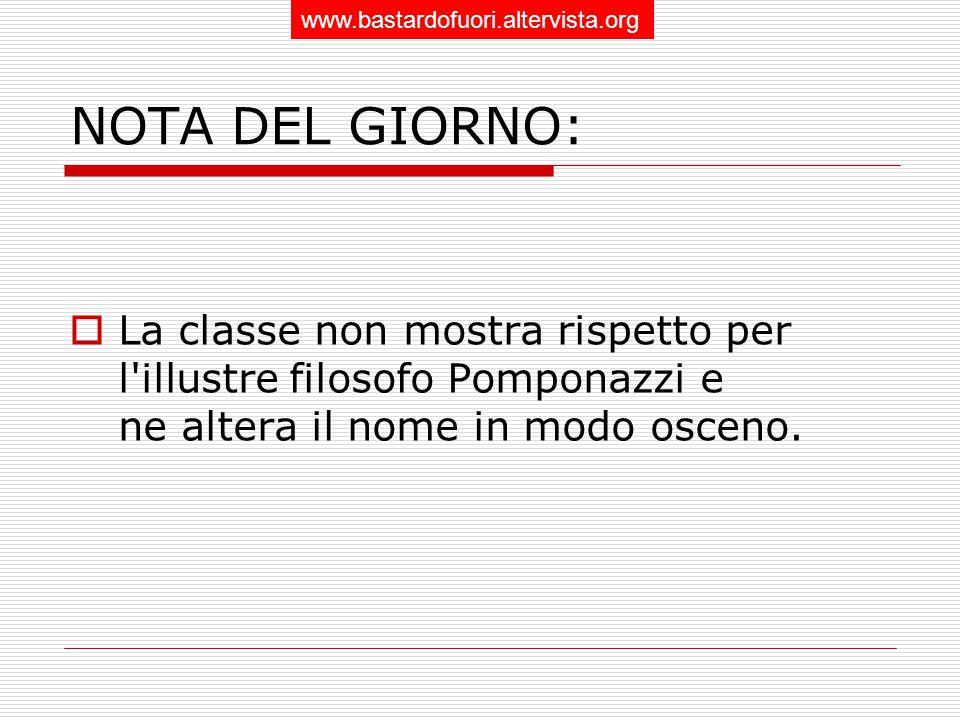 NOTA DEL GIORNO:  La classe non mostra rispetto per l illustre filosofo Pomponazzi e ne altera il nome in modo osceno.