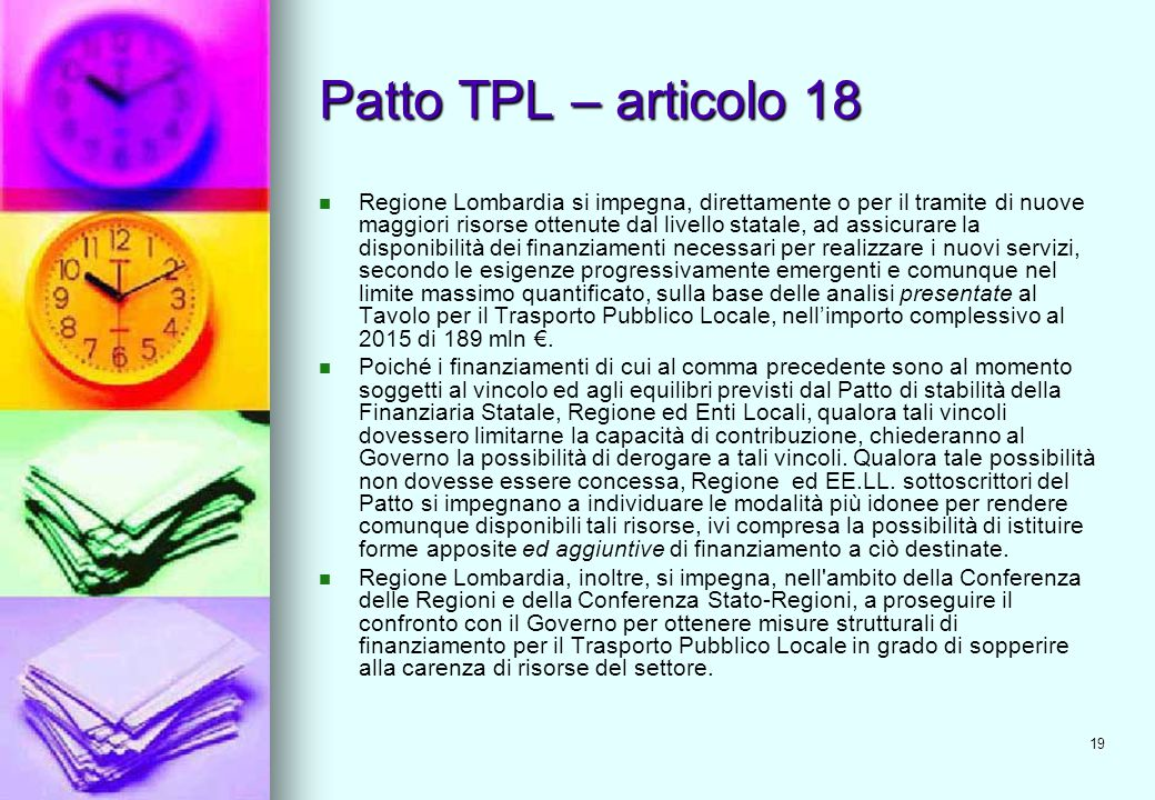 19 Patto TPL – articolo 18 Regione Lombardia si impegna, direttamente o per il tramite di nuove maggiori risorse ottenute dal livello statale, ad assicurare la disponibilità dei finanziamenti necessari per realizzare i nuovi servizi, secondo le esigenze progressivamente emergenti e comunque nel limite massimo quantificato, sulla base delle analisi presentate al Tavolo per il Trasporto Pubblico Locale, nell'importo complessivo al 2015 di 189 mln €.