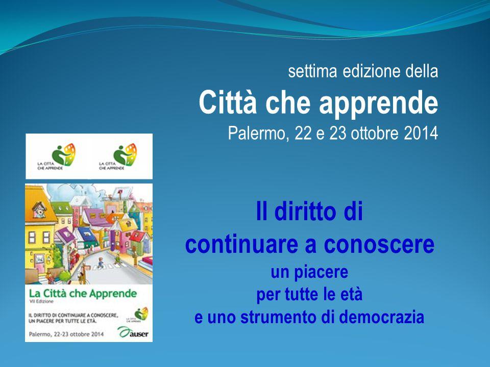 settima edizione della Città che apprende Palermo, 22 e 23 ottobre 2014 Il diritto di continuare a conoscere un piacere per tutte le età e uno strumento di democrazia