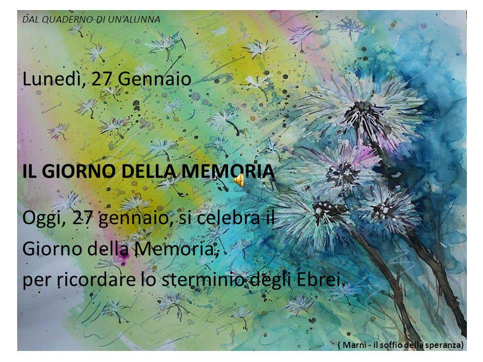 DAL QUADERNO DI UN'ALUNNA Lunedì, 27 Gennaio IL GIORNO DELLA MEMORIA Oggi, 27 gennaio, si celebra il Giorno della Memoria, per ricordare lo sterminio