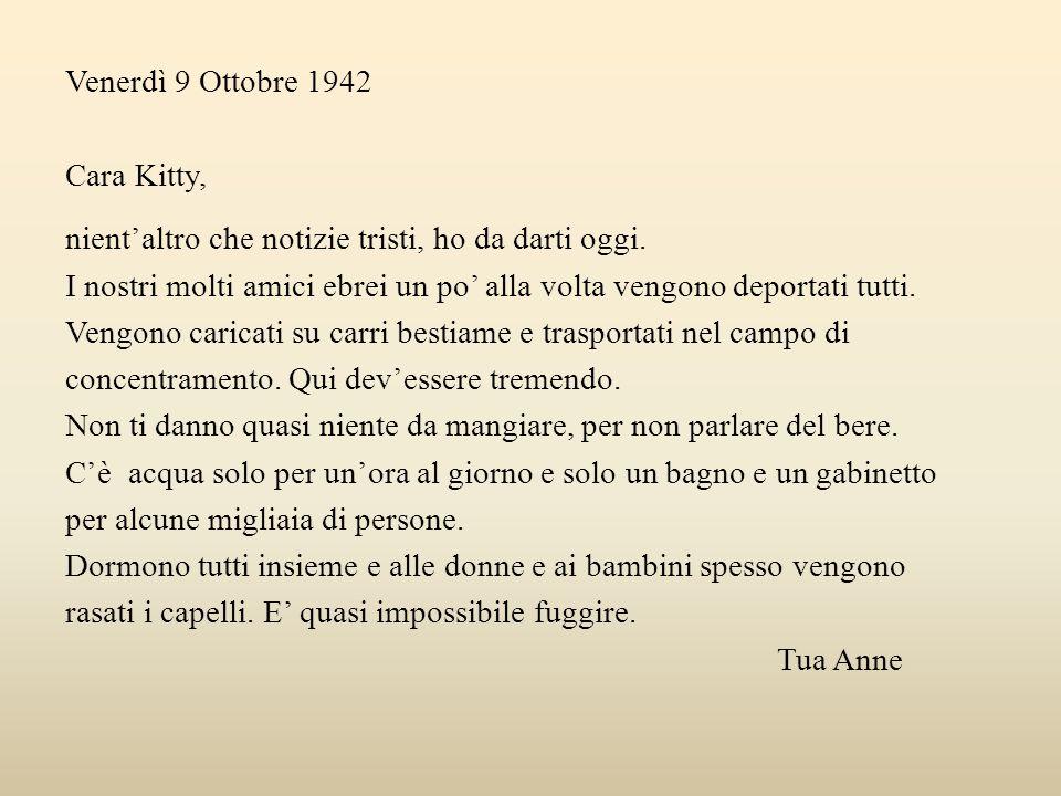 Venerdì 9 Ottobre 1942 Cara Kitty, nient'altro che notizie tristi, ho da darti oggi. I nostri molti amici ebrei un po' alla volta vengono deportati tu