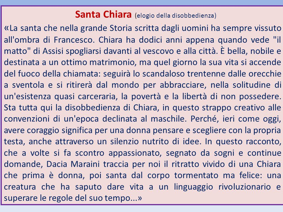 Santa Chiara (elogio della disobbedienza) « La santa che nella grande Storia scritta dagli uomini ha sempre vissuto all'ombra di Francesco. Chiara ha