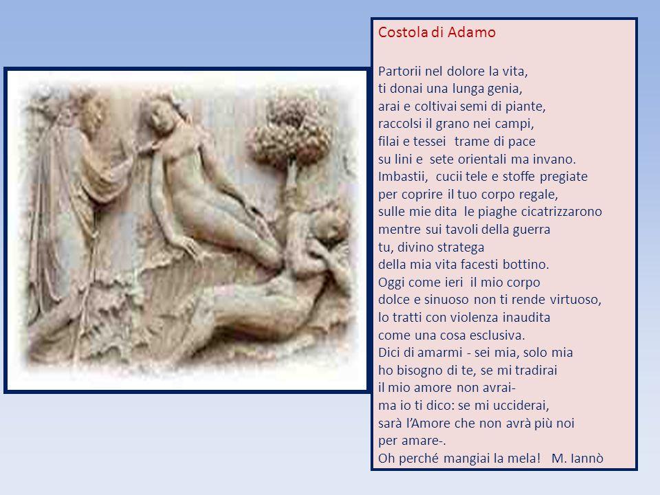 Costola di Adamo Partorii nel dolore la vita, ti donai una lunga genia, arai e coltivai semi di piante, raccolsi il grano nei campi, filai e tessei tr