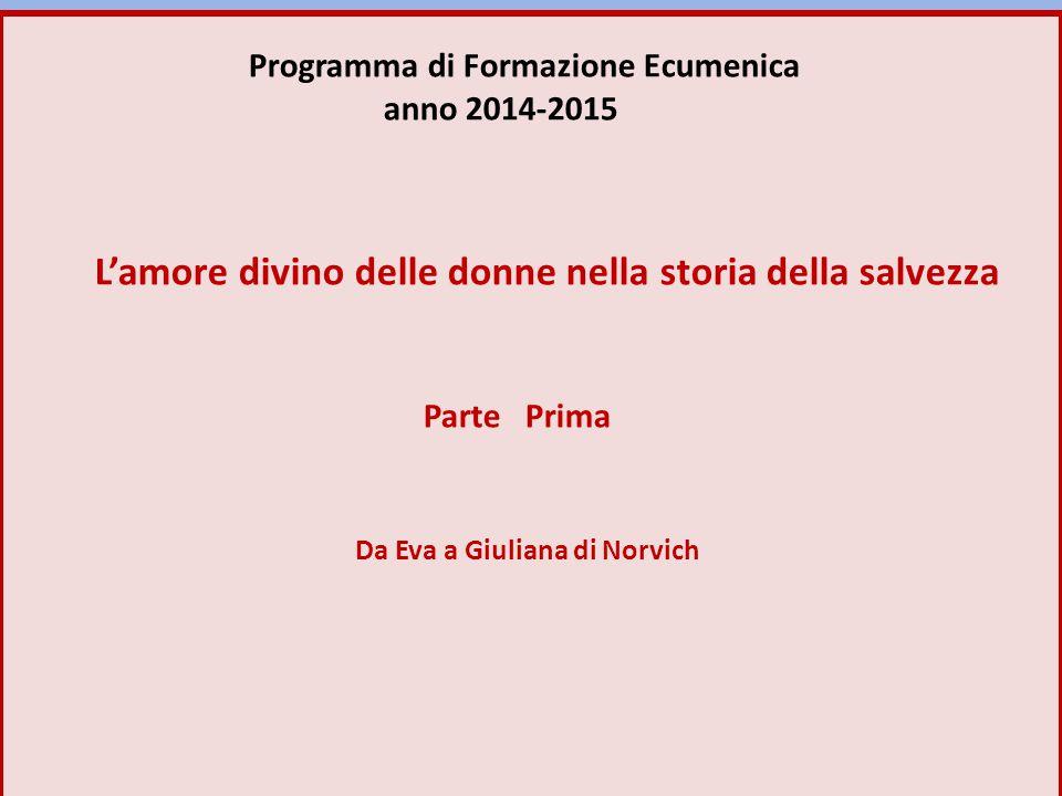 Programma di Formazione Ecumenica anno 2014-2015 L'amore divino delle donne nella storia della salvezza Parte Prima Da Eva a Giuliana di Norvich