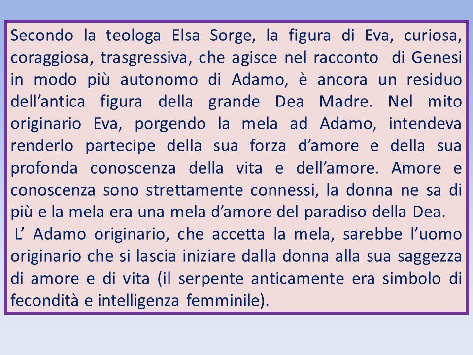 Secondo la teologa Elsa Sorge, la figura di Eva, curiosa, coraggiosa, trasgressiva, che agisce nel racconto di Genesi in modo più autonomo di Adamo, è
