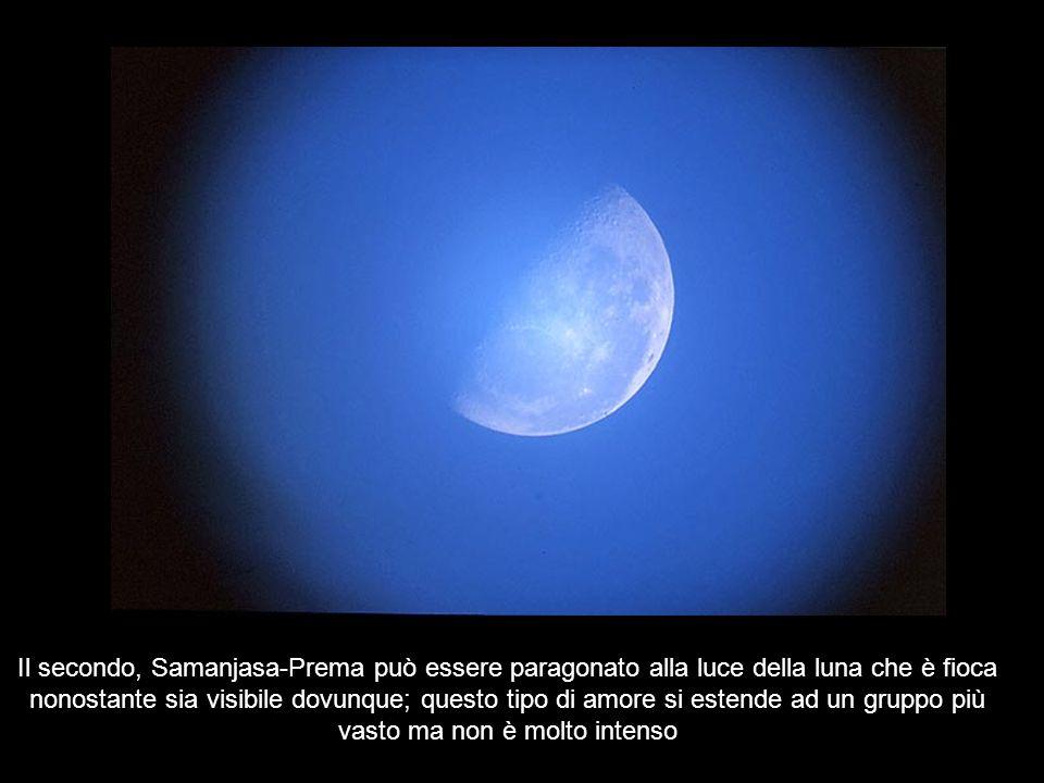 Il secondo, Samanjasa-Prema può essere paragonato alla luce della luna che è fioca nonostante sia visibile dovunque; questo tipo di amore si estende ad un gruppo più vasto ma non è molto intenso