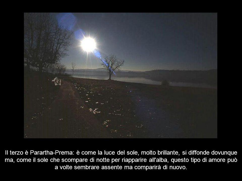 Il terzo è Parartha-Prema: è come la luce del sole, molto brillante, si diffonde dovunque ma, come il sole che scompare di notte per riapparire all alba, questo tipo di amore può a volte sembrare assente ma comparirà di nuovo.