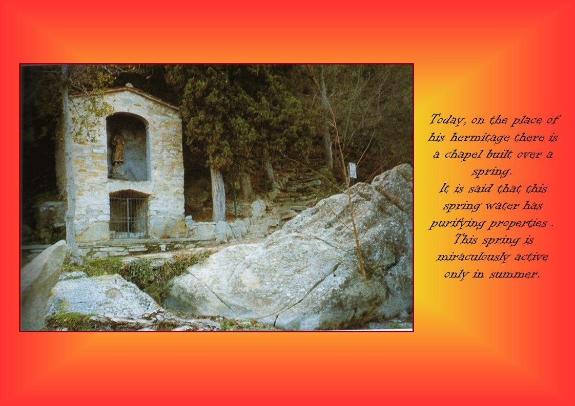 Today, on the place of his hermitage there is a chapel built over a spring.