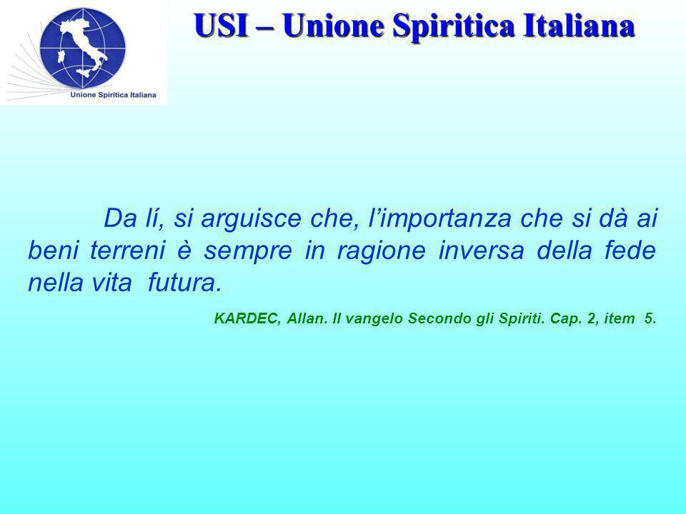 USI – Unione Spiritica Italiana Da lí, si arguisce che, l'importanza che si dà ai beni terreni è sempre in ragione inversa della fede nella vita futura.