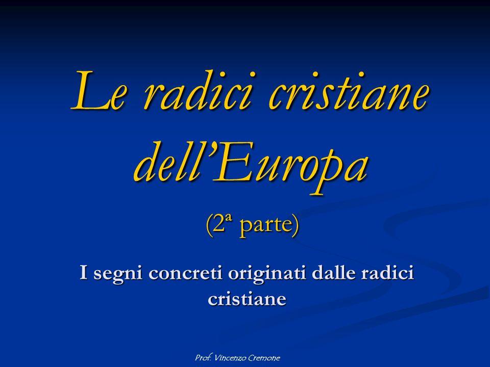 Prof. Vincenzo Cremone Le radici cristiane dell'Europa (2ª parte) I segni concreti originati dalle radici cristiane
