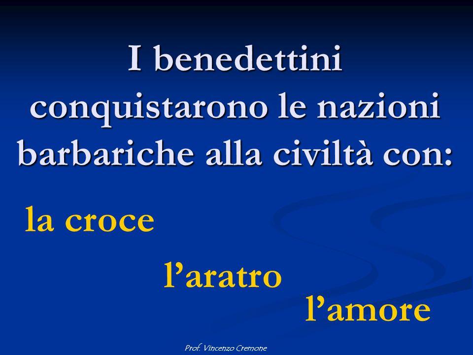 Prof. Vincenzo Cremone I benedettini conquistarono le nazioni barbariche alla civiltà con: la croce l'aratro l'amore