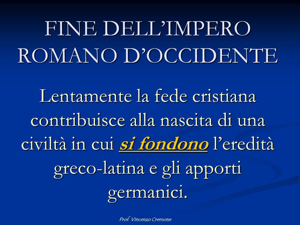 Prof. Vincenzo Cremone FINE DELL'IMPERO ROMANO D'OCCIDENTE Lentamente la fede cristiana contribuisce alla nascita di una civiltà in cui si fondono l'e