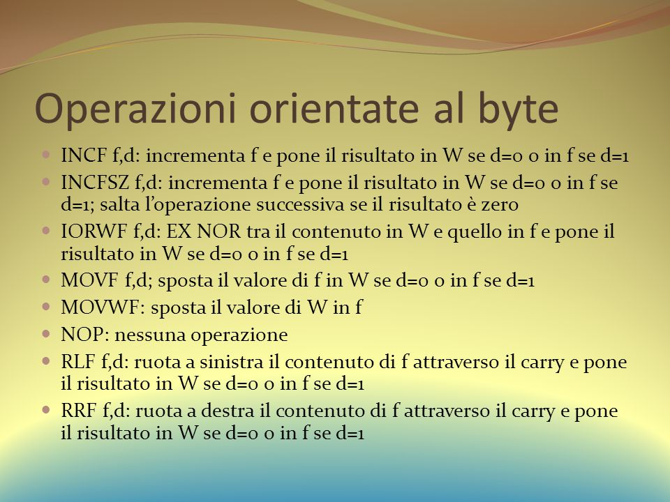Operazioni orientate al byte INCF f,d: incrementa f e pone il risultato in W se d=0 o in f se d=1 INCFSZ f,d: incrementa f e pone il risultato in W se d=0 o in f se d=1; salta l'operazione successiva se il risultato è zero IORWF f,d: EX NOR tra il contenuto in W e quello in f e pone il risultato in W se d=0 o in f se d=1 MOVF f,d; sposta il valore di f in W se d=0 o in f se d=1 MOVWF: sposta il valore di W in f NOP: nessuna operazione RLF f,d: ruota a sinistra il contenuto di f attraverso il carry e pone il risultato in W se d=0 o in f se d=1 RRF f,d: ruota a destra il contenuto di f attraverso il carry e pone il risultato in W se d=0 o in f se d=1