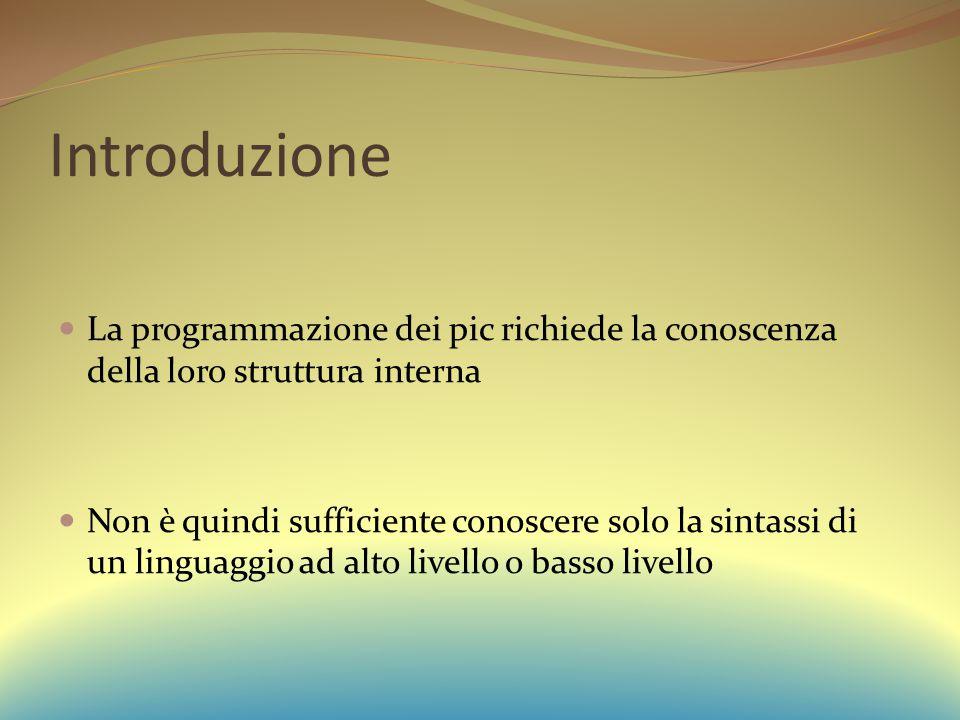 Introduzione La programmazione dei pic richiede la conoscenza della loro struttura interna Non è quindi sufficiente conoscere solo la sintassi di un linguaggio ad alto livello o basso livello