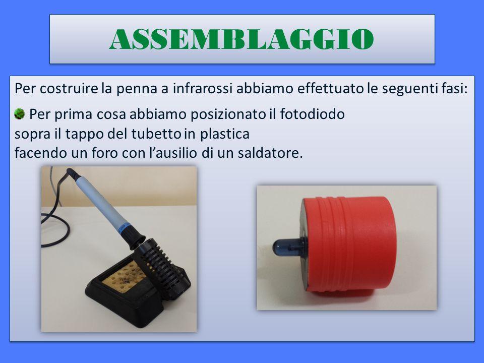 ASSEMBLAGGIO Per costruire la penna a infrarossi abbiamo effettuato le seguenti fasi: Per prima cosa abbiamo posizionato il fotodiodo sopra il tappo del tubetto in plastica facendo un foro con l'ausilio di un saldatore.