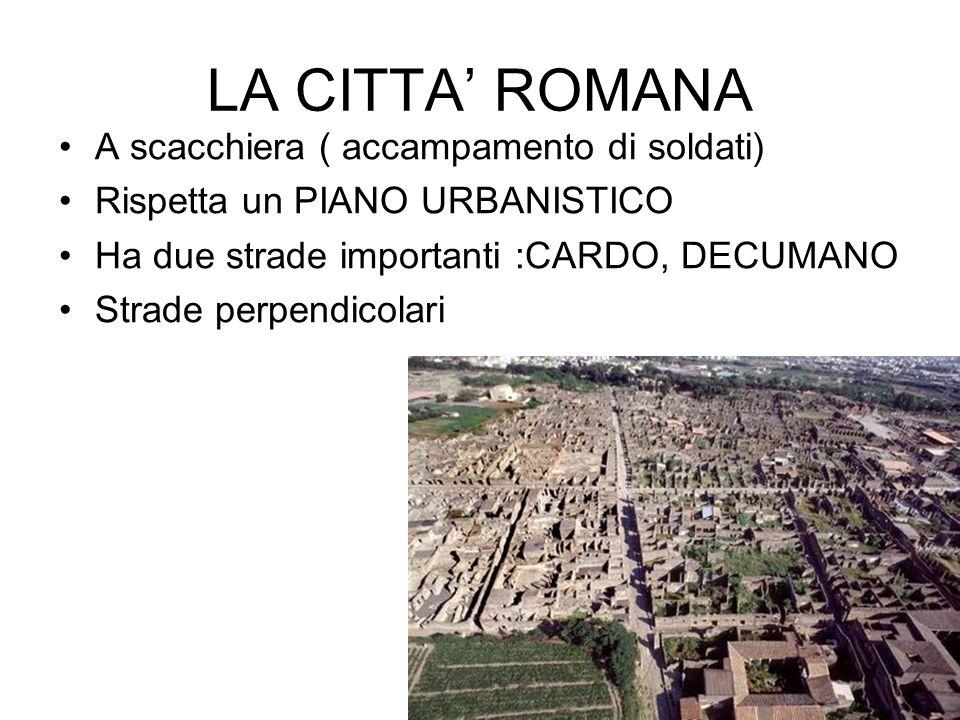 LA CITTA' ROMANA A scacchiera ( accampamento di soldati) Rispetta un PIANO URBANISTICO Ha due strade importanti :CARDO, DECUMANO Strade perpendicolari