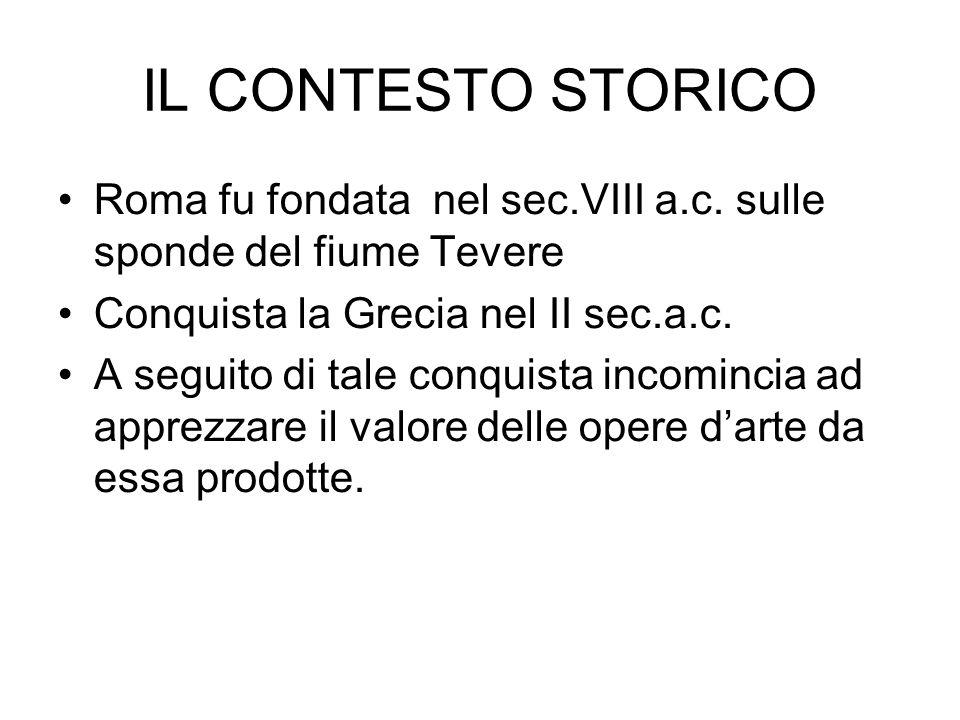 IL CONTESTO STORICO Roma fu fondata nel sec.VIII a.c. sulle sponde del fiume Tevere Conquista la Grecia nel II sec.a.c. A seguito di tale conquista in