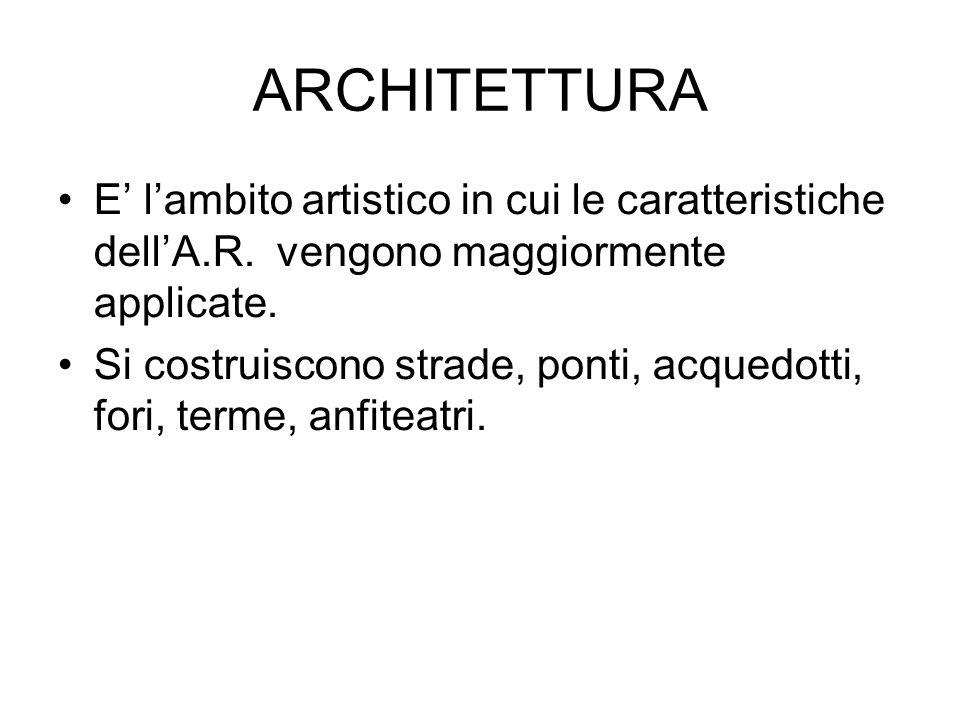 ARCHITETTURA E' l'ambito artistico in cui le caratteristiche dell'A.R. vengono maggiormente applicate. Si costruiscono strade, ponti, acquedotti, fori
