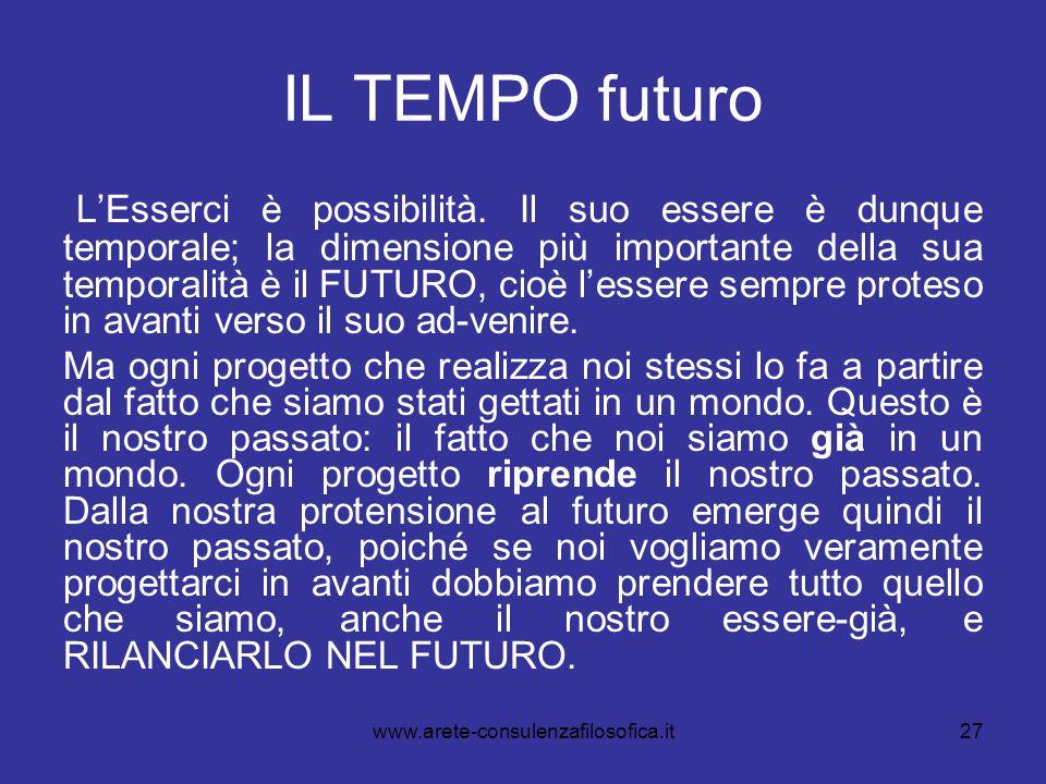 27 IL TEMPO futuro L'Esserci è possibilità. Il suo essere è dunque temporale; la dimensione più importante della sua temporalità è il FUTURO, cioè l'e