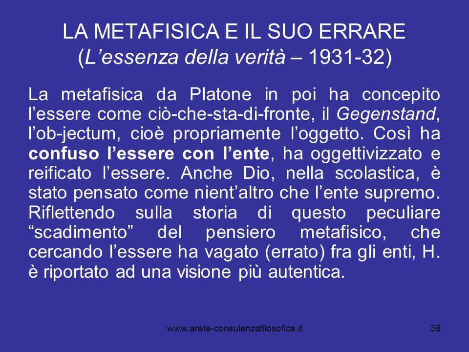 38 LA METAFISICA E IL SUO ERRARE (L'essenza della verità – 1931-32) La metafisica da Platone in poi ha concepito l'essere come ciò-che-sta-di-fronte,