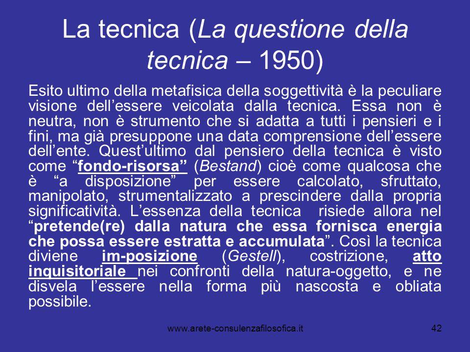 42 La tecnica (La questione della tecnica – 1950) Esito ultimo della metafisica della soggettività è la peculiare visione dell'essere veicolata dalla
