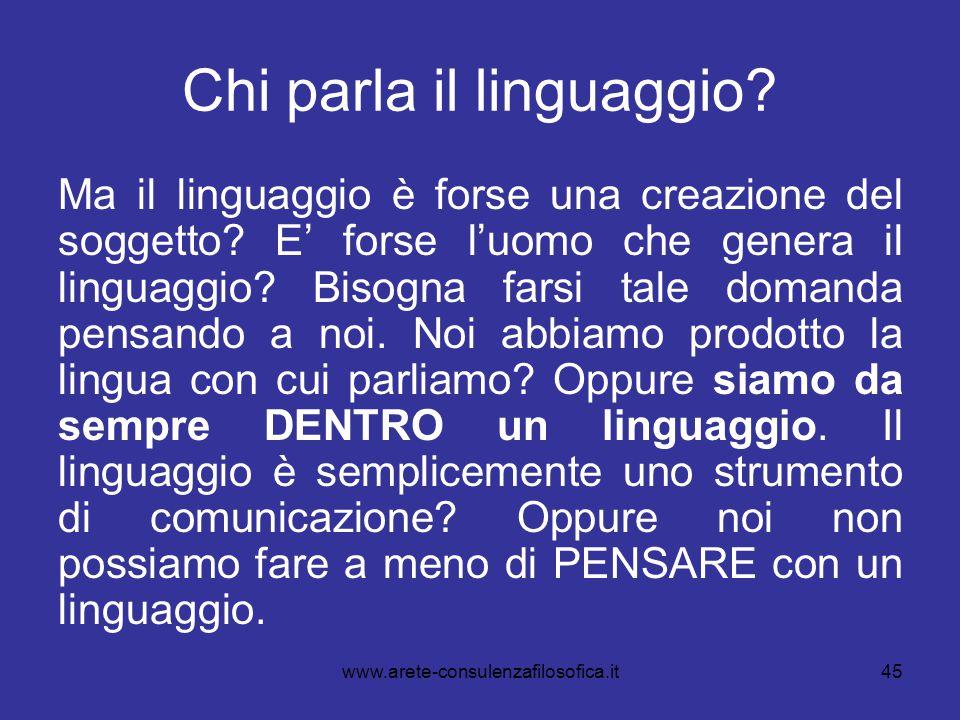 45 Chi parla il linguaggio? Ma il linguaggio è forse una creazione del soggetto? E' forse l'uomo che genera il linguaggio? Bisogna farsi tale domanda