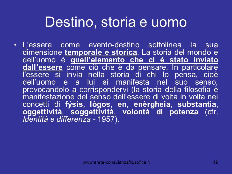 49 Destino, storia e uomo L'essere come evento-destino sottolinea la sua dimensione temporale e storica. La storia del mondo e dell'uomo è quell'eleme