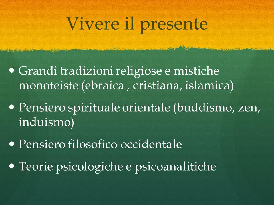 Vivere il presente Grandi tradizioni religiose e mistiche monoteiste (ebraica, cristiana, islamica) Pensiero spirituale orientale (buddismo, zen, induismo) Pensiero filosofico occidentale Teorie psicologiche e psicoanalitiche