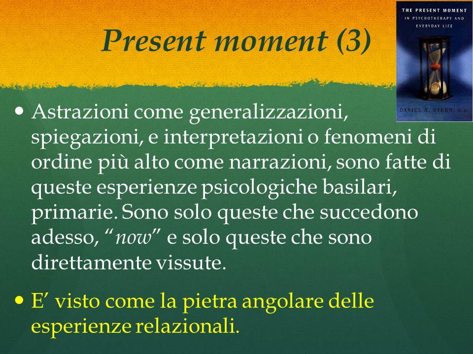 Present moment (3) Astrazioni come generalizzazioni, spiegazioni, e interpretazioni o fenomeni di ordine più alto come narrazioni, sono fatte di queste esperienze psicologiche basilari, primarie.