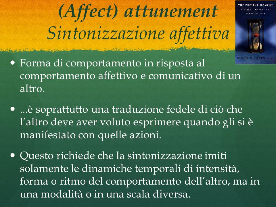 (Affect) attunement Sintonizzazione affettiva Forma di comportamento in risposta al comportamento affettivo e comunicativo di un altro....è soprattutt