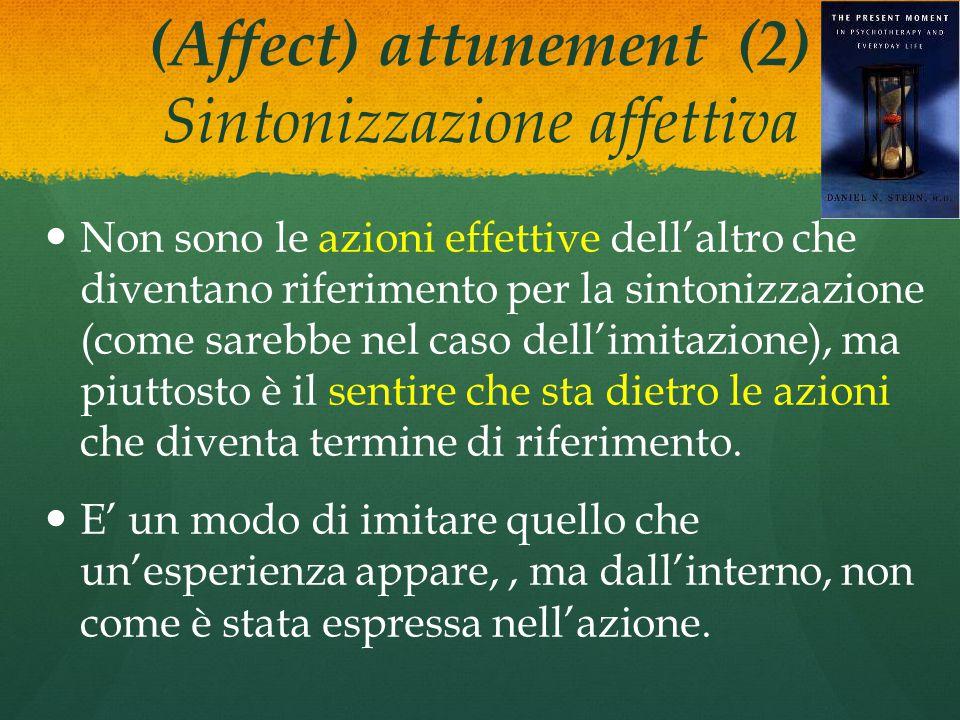 (Affect) attunement (2) Sintonizzazione affettiva Non sono le azioni effettive dell'altro che diventano riferimento per la sintonizzazione (come sarebbe nel caso dell'imitazione), ma piuttosto è il sentire che sta dietro le azioni che diventa termine di riferimento.