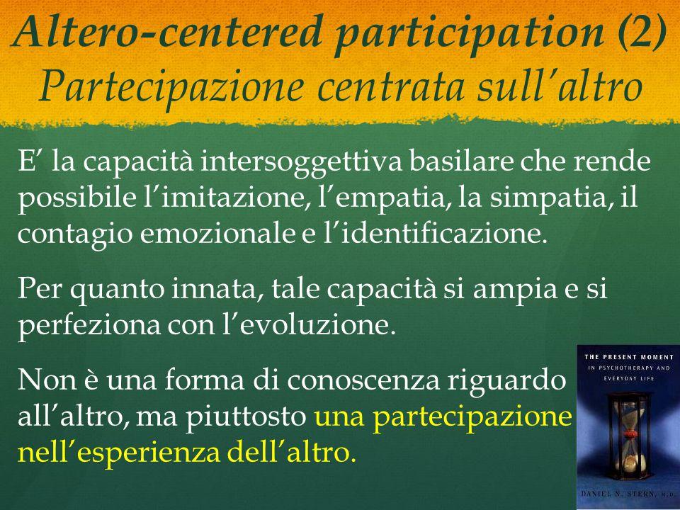 Altero-centered participation (2) Partecipazione centrata sull'altro E' la capacità intersoggettiva basilare che rende possibile l'imitazione, l'empatia, la simpatia, il contagio emozionale e l'identificazione.