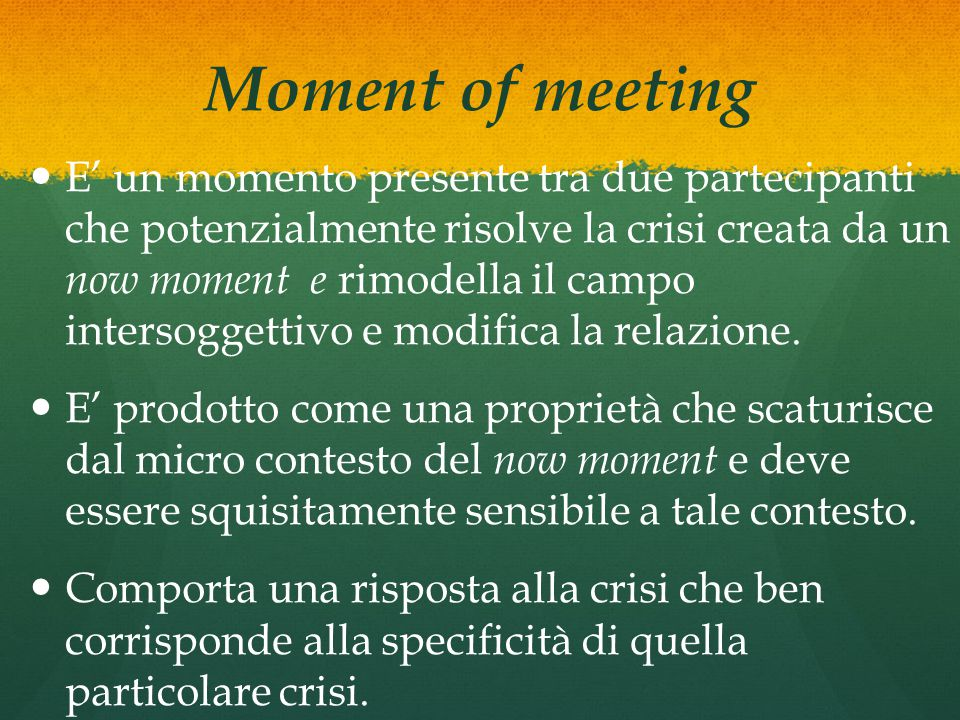 Moment of meeting E' un momento presente tra due partecipanti che potenzialmente risolve la crisi creata da un now moment e rimodella il campo intersoggettivo e modifica la relazione.