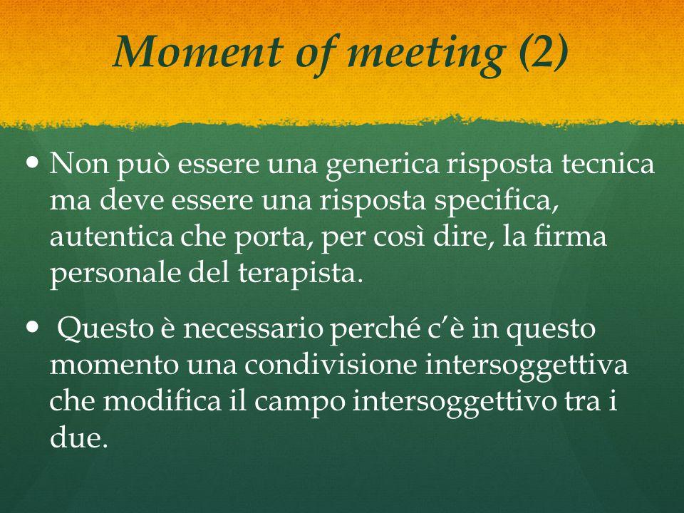 Moment of meeting (2) Non può essere una generica risposta tecnica ma deve essere una risposta specifica, autentica che porta, per così dire, la firma personale del terapista.