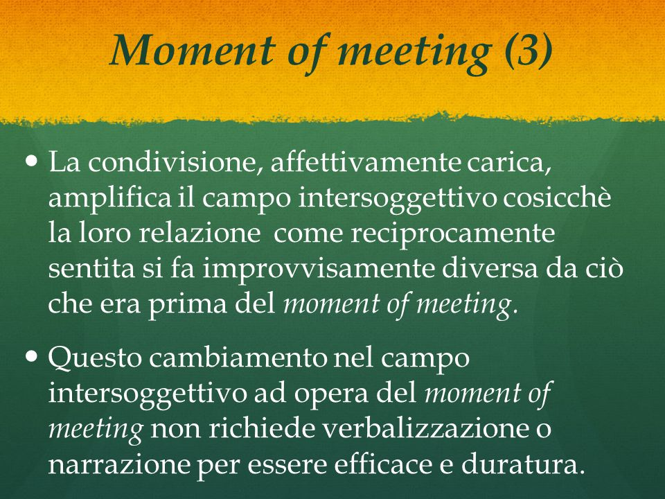 Moment of meeting (3) La condivisione, affettivamente carica, amplifica il campo intersoggettivo cosicchè la loro relazione come reciprocamente sentita si fa improvvisamente diversa da ciò che era prima del moment of meeting.