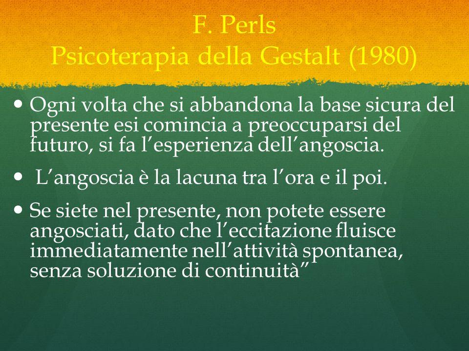 F. Perls Psicoterapia della Gestalt (1980) Ogni volta che si abbandona la base sicura del presente esi comincia a preoccuparsi del futuro, si fa l'esp