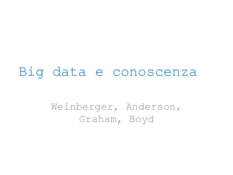 Big data e conoscenza Weinberger, Anderson, Graham, Boyd