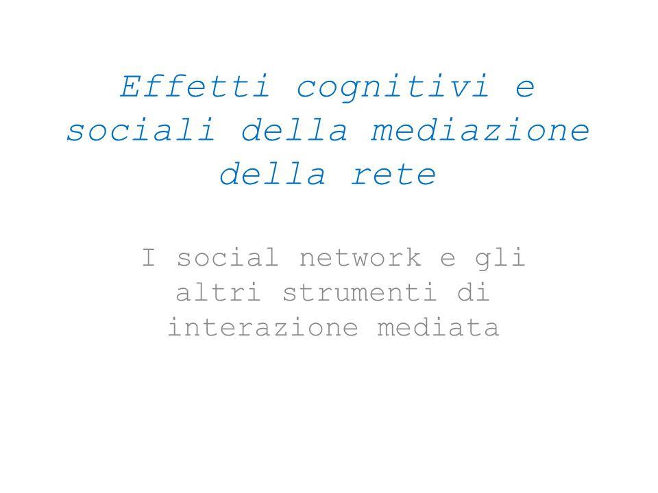 Effetti cognitivi e sociali della mediazione della rete I social network e gli altri strumenti di interazione mediata