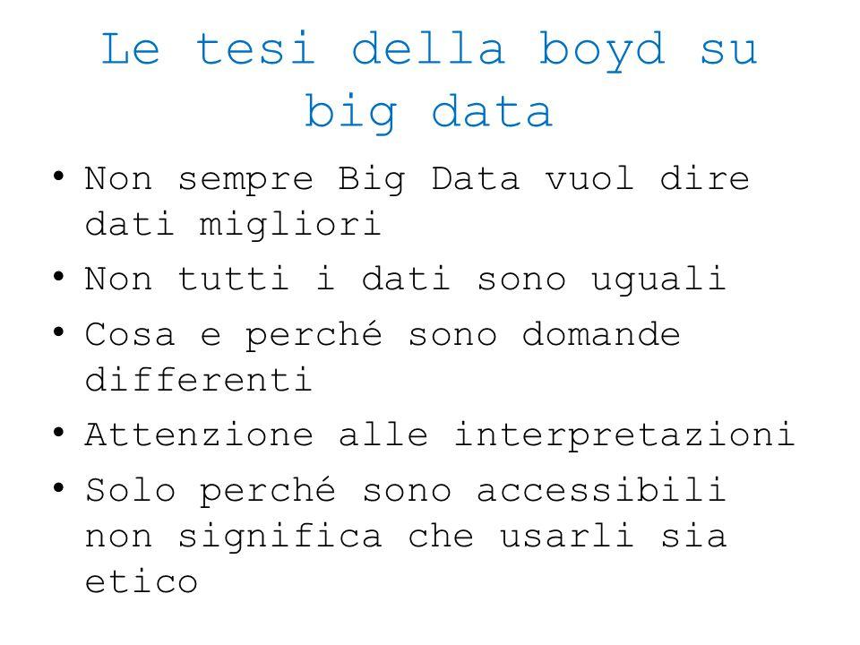 Le tesi della boyd su big data Non sempre Big Data vuol dire dati migliori Non tutti i dati sono uguali Cosa e perché sono domande differenti Attenzio