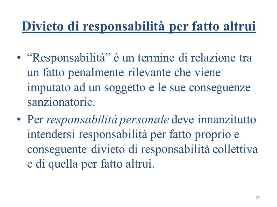 39 Divieto di responsabilità per fatto altrui Responsabilità è un termine di relazione tra un fatto penalmente rilevante che viene imputato ad un soggetto e le sue conseguenze sanzionatorie.
