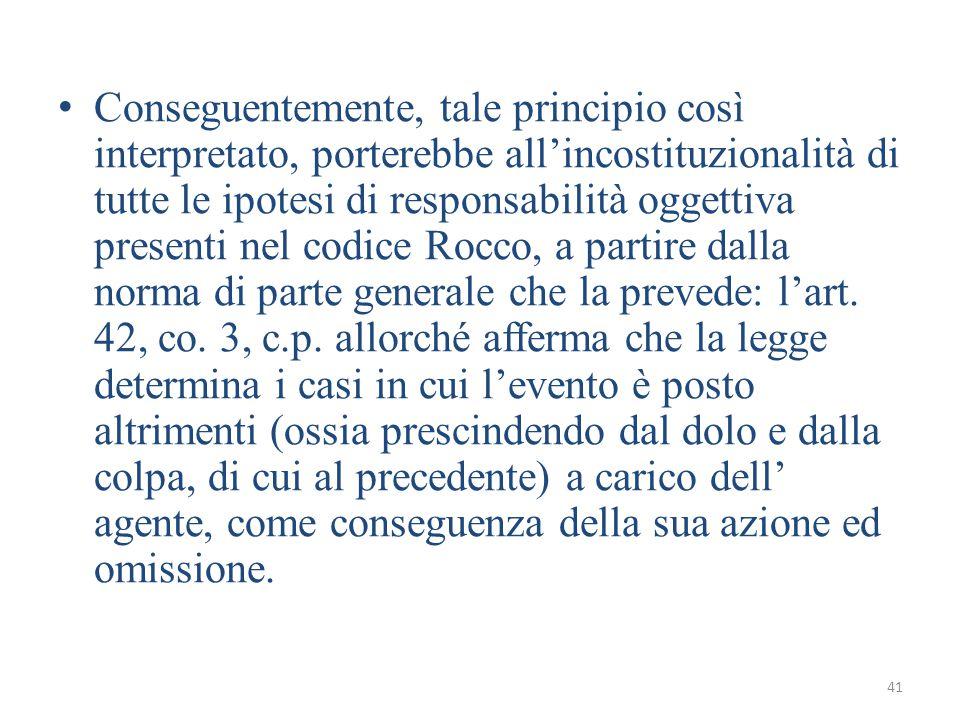 41 Conseguentemente, tale principio così interpretato, porterebbe all'incostituzionalità di tutte le ipotesi di responsabilità oggettiva presenti nel codice Rocco, a partire dalla norma di parte generale che la prevede: l'art.