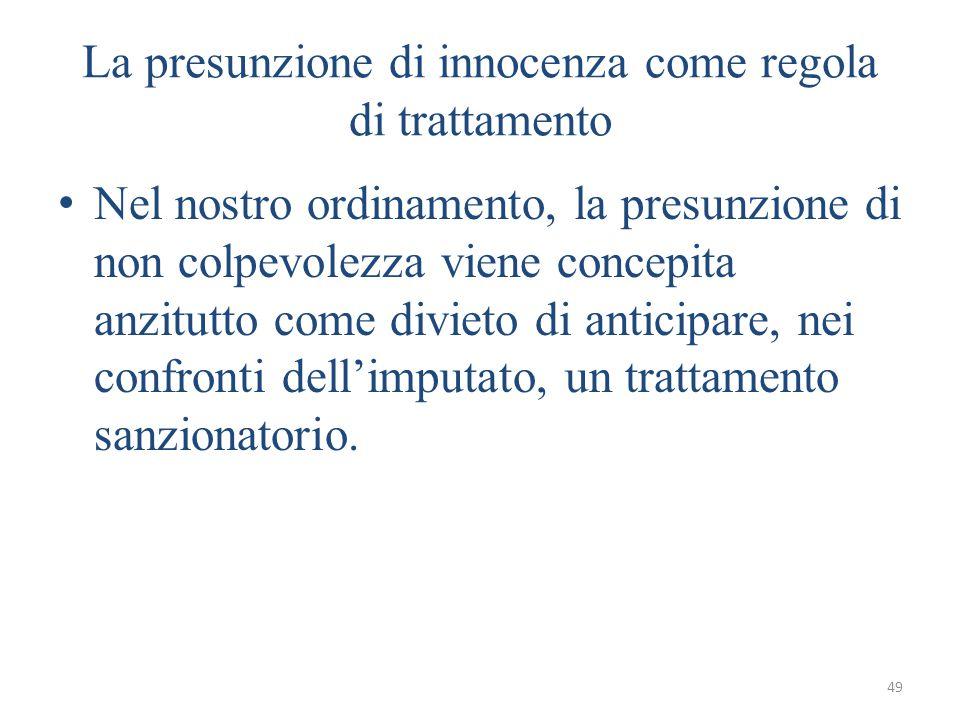 49 La presunzione di innocenza come regola di trattamento Nel nostro ordinamento, la presunzione di non colpevolezza viene concepita anzitutto come divieto di anticipare, nei confronti dell'imputato, un trattamento sanzionatorio.